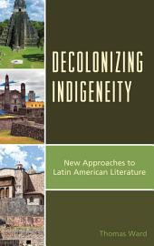 Decolonizing Indigeneity: New Approaches to Latin American Literature