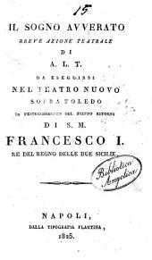 Il sogno avverato, breve azione teatrale di A. L. T. da eseguirsi nel Teatro Nuovo Sopra Toledo in festeggiamento del fausto ritorno di S. M. Francesco 1. [ ...]