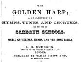 The golden harp: a collection of hymns, tunes, and choruses, for the use of sabbath schools, social gatherings, picnics and the home circle