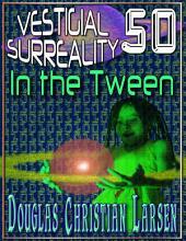 Vestigial Surreality: 50: In the Tween