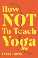 How Not To Teach Yoga  Lessons on Boundaries  Accountability  and Vulnerability Learnt the Hard Way PDF