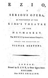 Ezio: A Serious Opera, as Performed at the King's Theatre in the Hay-market. The Music by Several Eminent Composers, Under the Direction of Signor Bertoni