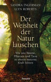 Der Weisheit der Natur lauschen: Wie uns Bäume, Pflanzen und Tiere in unsere innerste Kraft führen