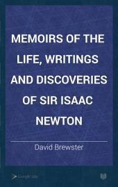 Memoirs of the Life, Writings and Discoveries of Sir Isaac Newton: Volume 1