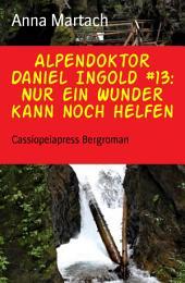 Alpendoktor Daniel Ingold #13: Nur ein Wunder kann noch helfen: Cassiopeiapress Bergroman