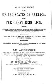 The Political History of the United States of America, During the Great Rebellion: Including a Classified Summary of the Legislation of the Second Session of the Thirty-sixth Congress, the Three Sessions of the Thirty-seventh Congress, the First Session of the Thirty-eighth Congress, with the Votes Thereon, and the Important Executive, Judicial, and Politico-military Facts of that Eventful Period; Together with the Organization, Legislation, and General Proceedings of the Rebel Administration; and an Appendix Containing the Principal Political Facts of the Campaign of 1864, a Chapter on the Church and the Rebellion, and the Proceedings of the Second Session of the Thirty-eighth Congress