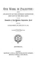 Our Work in Palestine: Being an Account of the Different Expeditions Sent Out to the Holy Land by the Committee of the Palestine Exploration Fund Since the Establishment of the Fund in 1865