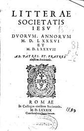 Litterae Societatis Jesu duorum annorum MDLXXXVI et MDLXXXVII. Ad patres, et fratres eiusdem Societatis