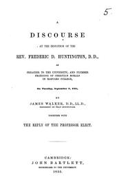 A Discourse [on Ps. cxxvii. 1] at the induction of the Rev. Frederic D. Huntington, D.D., as Preacher to the University and Plummer Professor of Christian Morals in Harvard College, on ... September 4, 1855. ... Together with the reply of the Professor elect