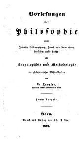 Vorlesungen über Philosophie über Inhalt, Bildungsgang, Zweck und Anwendung derselben auf's Leben, als Encyclopädie und Methodologie der philosophischen Wissenschaften