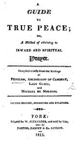 A Guide to True Peace; or, a method of attaining to inward and spiritual prayer. Compiled [by James Ianson and William Backhouse] chiefly from the writings of Fénelon, Archbishop of Cambray, Lady Guion, and Michael de Molinos. Second edition, corrected and enlarged