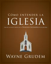 Cómo entender la iglesia: Una de las siete partes de la teología sistemática de Grudem