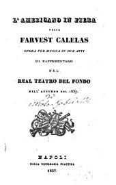 L' americano in fiera ossia Farvest Calelas: opera per musica in due atti : da rappresentarsi nel Real Teatro del Fondo nell'autunno del 1837