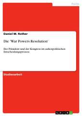 Die 'War Powers Resolution': Der Präsident und der Kongress im außenpolitischen Entscheidungsprozess