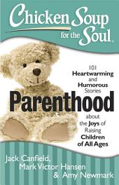 Chicken Soup for the Soul: Parenthood: 101 Heartwarming and Humorous Stories about the Joys of Raising Children of All Ages