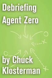 Debriefing Agent Zero: An Essay from Chuck Klosterman IV