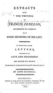 Extracts from the writings of Francis Fenelon, Archbishop of Cambray: with some memoirs of his life, to which are added letters expressive of love and friendship, the writer not know, recommended to the perusal and notice of the religiously disposed