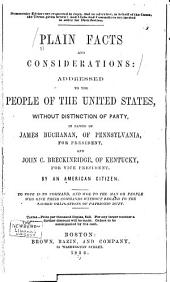 Plain Facts and Considerations: Addressed to the People of the United States, Without Distinction of Party, in Favor of James Buchanan, of Pennsylvania, for President and John C. Breckinridge, of Kentucky, for Vice President