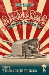 Geheime Fracht für Texas: Folge 16 der großen Saga »Amerika – Abenteuer in der Neuen Welt«