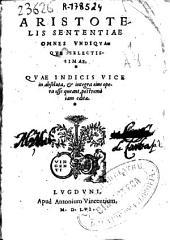 Aristotelis sententiae omnes vndiqvaqve selectissimae: Qvae indicis vice in absoluta, & integra eius opera esse queant, postremò iam editae