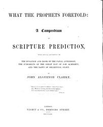 What The Prophets Foretold A Compendium Of Scripture Prediction With Special Reference To The Duration And Doom Of The Papal Antichrist The Judgments Of The Great Day Of God Almighty And The Dawn Of The Millennial Glory Book PDF