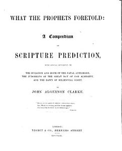 What the Prophets Foretold  a compendium of Scripture prediction  with special reference to the duration and doom of the papal Antichrist  the judgments of the great day of God Almighty  and the dawn of the millennial glory Book