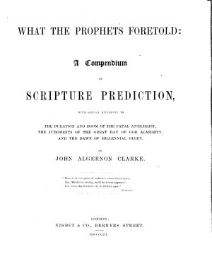 What the Prophets Foretold  a compendium of Scripture prediction  with special reference to the duration and doom of the papal Antichrist  the judgments of the great day of God Almighty  and the dawn of the millennial glory
