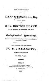 Correspondence between Daniel O'Connell ... and Rev. Doctor Blake ... on the subject of Ecclesiastical Securities, proposed to be connected with the repeal of the laws which aggrieve the Catholics of Ireland. With the observations of ... W. C. Plunkett ... on the plan