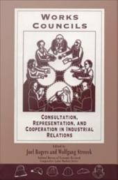Works Councils: Consultation, Representation, and Cooperation in Industrial Relations