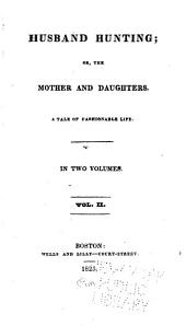 Husband Hunting, Or, The Mother and Daughters: A Tale of Fashionable Life, Volume 2