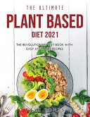 The Ultimate Plant Based Diet 2021: The Revolutionary Diet Book with Easy and Tasty Recipes