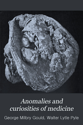 Anomalies and Curiosities of Medicine: Being an Encyclopedic Collection of Rare and Extraordinary Cases, and of the Most Striking Instances of Abnormality in All Branches of Medicine and Surgery : Derived from an Exhaustive Research of Medical Literature from Its Origin to the Present Day, Abstracted, Classified, Annotated, and Indexed
