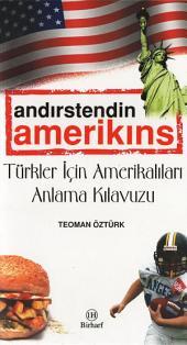 Türkler İçin Amerikalıları Anlama Kılavuzu, Yaşanmış anılarla...: ANDIRSTENDİN AMEERİKINS