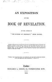 """An Exposition of the Book of Revelation. By the author of """"The Scheme of Prophecy,"""" from Daniel. [With the text.]"""