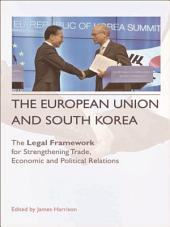 European Union and South Korea: The Legal Framework for Strengthening Trade, Economic and Political Relations: The Legal Framework for Strengthening Trade, Economic and Political Relations