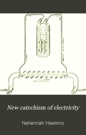 New Catechism of Electricity: A Practical Treatise