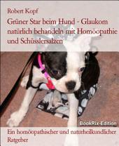 Glaukom, Grüner Star beim Hund Behandlung mit Homöopathie, Schüsslersalzen (Biochemie) und Naturheilkunde: Ein homöopathischer, biochemischer und naturheilkundlicher Ratgeber für den Hund