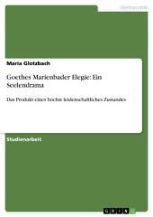 Goethes Marienbader Elegie: Ein Seelendrama: Das Produkt eines höchst leidenschaftliches Zustandes