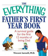 The Everything Father's First Year Book: A Survival Guide For The First 12 Months Of Being A Dad, Edition 2