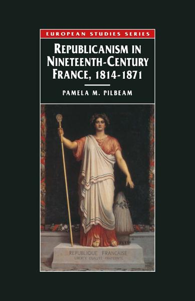 Download Republicanism in Nineteenth Century France  1814   1871 Book