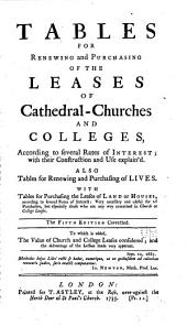 Tables for Renewing and Purchasing of the Leases of Cathedral-churches and Colleges, According to Several Rates of Interest ... Also Tables for Renewing and Purchasing of Lives ...