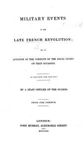 "Military Events of the late French Revolution; or, an Account of the conduct of the Royal Guard on that occassion. By a staff officer of the Guards. From the French. [A translation of ""La Garde royale pendant les évènemens du 26 juillet au 5 août 1830. Par un officier employé à l'état-major,"" i.e. Hippolyte Poncet de Bermond.]"