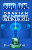 CBD Oil for Ovarian Cancer: Your Therapeutic Guide to the Treatment of Ovary and Uterus Related Tumor (Number One Solution)