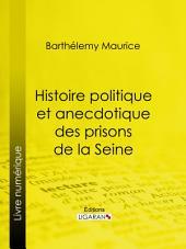 Histoire politique et anecdotique des prisons de la Seine: Contenant des renseignements entièrement inédits sur la période révolutionnaire