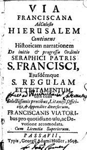 Via franciscana ad coeleste Hierusalem continens historicam narrationem de initio & progressu ordinis seraphici patris S. Francisci, ejusdemque S. regulam et testamentum ..
