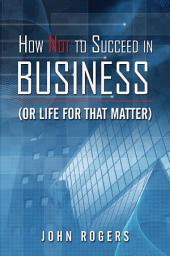 How Not to Succeed in Business (or Life for That Matter)