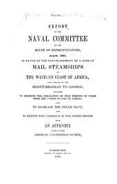 Report of the Naval Committee to the House of Representatives, August, 1850, in Favor of the Establishment of a Line of Mail Steamships to the Western Coast of Africa: And Thence Via the Mediterranean to London; Designed to Promote the Emigration of Free Persons of Color from the United States to Liberia: Also to Increase the Steam Navy, and to Extend the Commerce of the United States. With an Appendix Added by the American Colonization Society