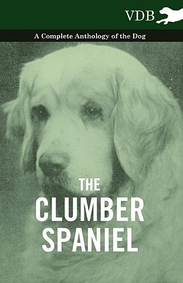 The Clumber Spaniel   A Complete Anthology of the Dog   PDF