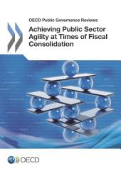 OECD Public Governance Reviews Achieving Public Sector Agility at Times of Fiscal Consolidation