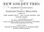 "The New Golden Trio: Or, Bradbury's Golden Series of Sabbath School Melodies, Comprising the ""New Golden Chain,"" ""New Golden Shower,"" and ""Golden Censer"" ..."